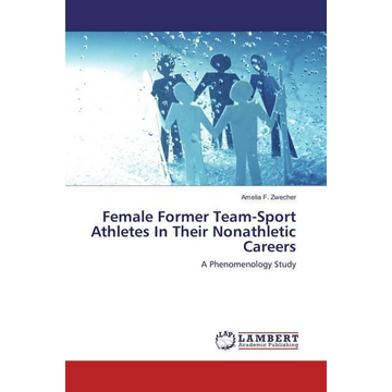 Zwecher, Amelia F. Female Former Team-Sport Athletes In Their Nonathletic Careers - A Phenomenology Study