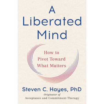 Steven C. Hayes, PhD A Liberated Mind (MR-EXP) : How to Pivot Toward What Matters