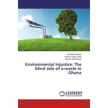 Asenso, Asamoah Environmental Injustice: The blind side of e-waste in Ghana