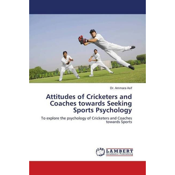 Asif, Ammara Attitudes of Cricketers and Coaches towards Seeking Sports Psychology - To explore the psychology of Cricketers and Coaches towards Sports
