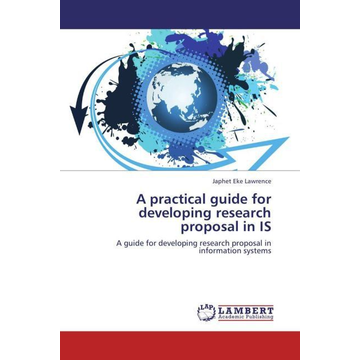 Lawrence, Japhet Eke A practical guide for developing research proposal in IS - A guide for developing research proposal in information systems