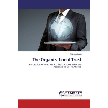 Dagli, Gökmen The Organizational Trust - Perception of Teachers At Their Schools Who Are Assigned To Work Abroad