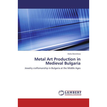 Doncheva, Stela Metal Art Production in Medieval Bulgaria - Jewelry craftsmanship in Bulgaria at the Middle Ages