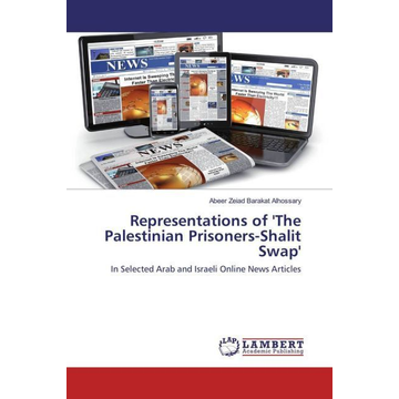 Barakat Alhossary, Abeer Zeiad Representations of 'The Palestinian Prisoners-Shalit Swap' - In Selected Arab and Israeli Online News Articles