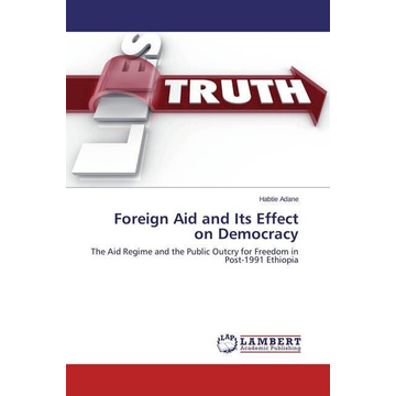 Adane, Habtie Foreign Aid and Its Effect on Democracy - The Aid Regime and the Public Outcry for Freedom in Post-1991 Ethiopia