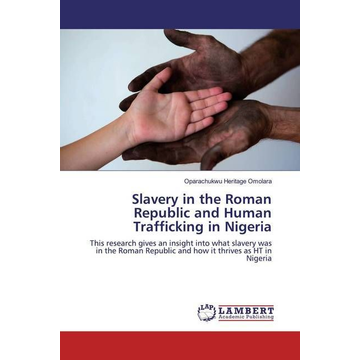 Heritage Omolara, Oparachukwu Slavery in the Roman Republic and Human Trafficking in Nigeria - This research gives an insight into what slavery was in the Roman Republic and how it thrives as HT in Nigeria
