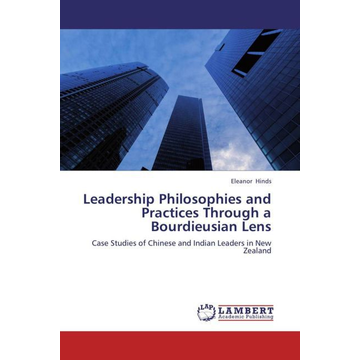 Hinds, Eleanor Leadership Philosophies and Practices Through a Bourdieusian Lens - Case Studies of Chinese and Indian Leaders in New Zealand