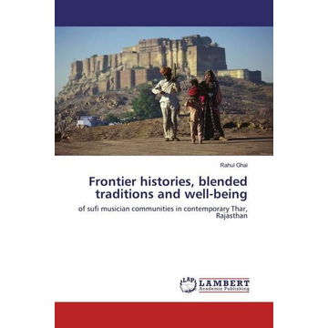 Ghai, Rahul Frontier histories, blended traditions and well-being - of sufi musician communities in contemporary Thar, Rajasthan