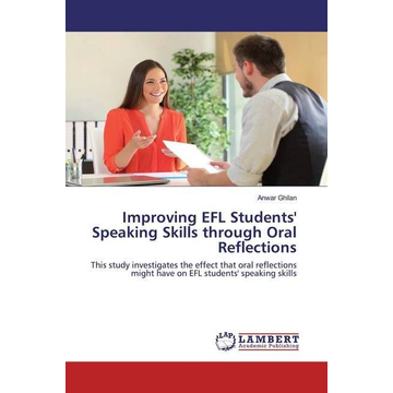 Ghilan, Anwar Improving EFL Students' Speaking Skills through Oral Reflections - This study investigates the effect that oral reflections might have on EFL students' speaking skills