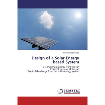 Immad, Muhammad Design of a Solar Energy based System - Get maximum energy from the sun Efficient tracking of the sun Control the charge from the entire energy system