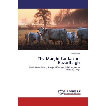 Imam, Bulu The Manjhi Santals of Hazaribagh - Their Hunt Rules, Songs, Lifestyle, Folklore, Art & Hunting Dogs