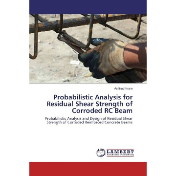 Imam, Ashhad Probabilistic Analysis for Residual Shear Strength of Corroded RC Beam - Probabilistic Analysis and Design of Residual Shear Strength of Corroded Reinforced Concrete Beams