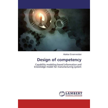 Emamverdian, Aliakbar Design of competency - Capability modeling based information and knowledge model for manufacturing system