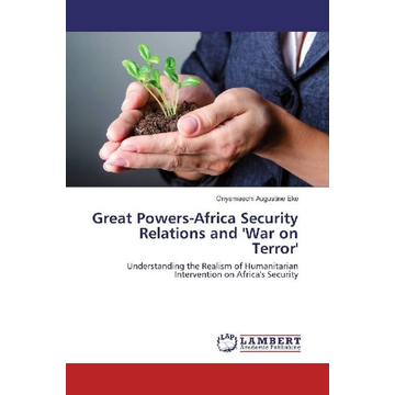 Eke, Onyemaechi Augustine Great Powers-Africa Security Relations and 'War on Terror' - Understanding the Realism of Humanitarian Intervention on Africa's Security