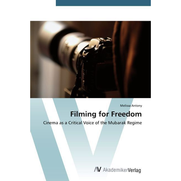 Antony, Melissa Filming for Freedom - Cinema as a Critical Voice of the Mubarak Regime