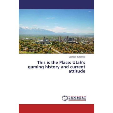 Butterfield, Jackson This is the Place: Utah's gaming history and current attitude