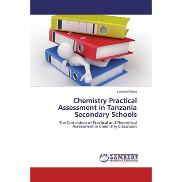 Kibani, Leoncia Chemistry Practical Assessment in Tanzania Secondary Schools - The Correlation of Practical and Theoretical Assessment in Chemistry Classroom