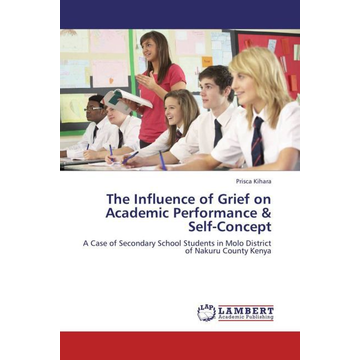 Kihara, Prisca The Influence of Grief on Academic Performance & Self-Concept - A Case of Secondary School Students in Molo District of Nakuru County Kenya