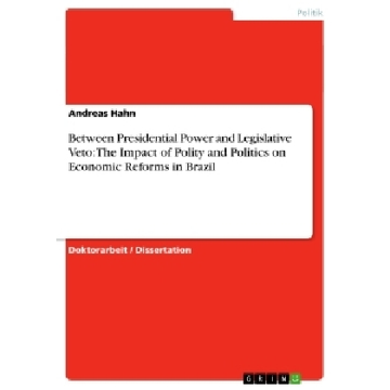 Hahn, Andreas Between Presidential Power and Legislative Veto: The Impact of Polity and Politics on Economic Reforms in Brazil