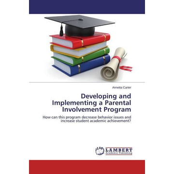 Carter, Annetta Developing and Implementing a Parental Involvement Program - How can this program decrease behavior issues and increase student academic achievement?