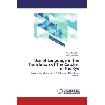 Chen, Fang-Ting Use of Language in the Translation of The Catcher in the Rye - Unlock the Mystery of J.D.Salinger's Mind from Holden