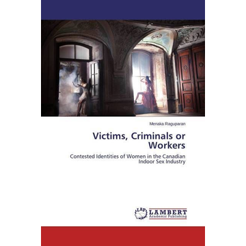 Raguparan, Menaka Victims, Criminals or Workers - Contested Identities of Women in the Canadian Indoor Sex Industry