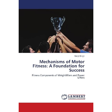 Singh, Manjit Mechanisms of Motor Fitness: A Foundation for Success - Fitness Components of Weightlifters and Power Lifters