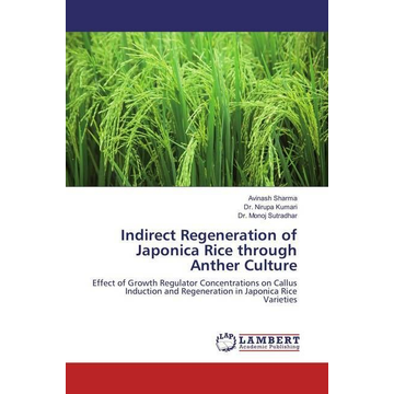Sharma, Avinash Indirect Regeneration of Japonica Rice through Anther Culture - Effect of Growth Regulator Concentrations on Callus Induction and Regeneration in Japonica Rice Varieties