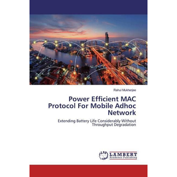 Mukherjee, Rahul Power Efficient MAC Protocol For Mobile Adhoc Network - Extending Battery Life Considerably Without Throughput Degradation