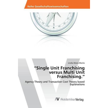 Moritz, Lindia-Maria Single Unit Franchising versus Multi Unit Franchising. - Agency Theory and Transaction Cost Theory based Explanations