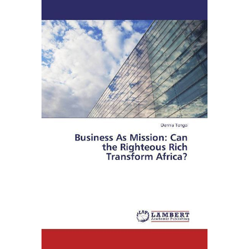 Tongoi, Dennis Business As Mission: Can the Righteous Rich Transform Africa?