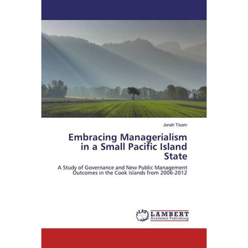 Tisam, Jonah Embracing Managerialism in a Small Pacific Island State - A Study of Governance and New Public Management Outcomes in the Cook Islands from 2006-2012