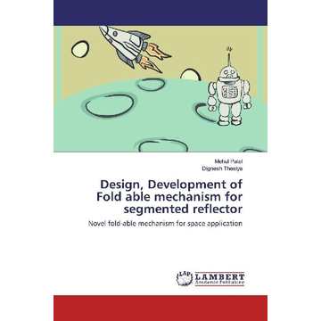Patel, Mehul Design, Development of Fold able mechanism for segmented reflector - Novel fold-able mechanism for space application