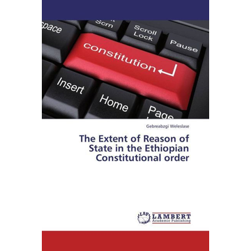 Weleslase, Gebreabzgi The Extent of Reason of State in the Ethiopian Constitutional order