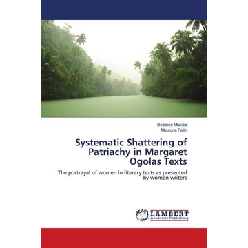 Masibo, Beatrice Systematic Shattering of Patriachy in Margaret Ogolas Texts - The portrayal of women in literary texts as presented by women writers