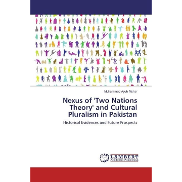 Mehar, Muhammad Ayub Nexus of 'Two Nations Theory' and Cultural Pluralism in Pakistan - Historical Evidences and Future Prospects