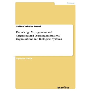 Ulrike Ch Proesl Knowledge Management and Organisational Learning in Business Organisations and Biological Systems