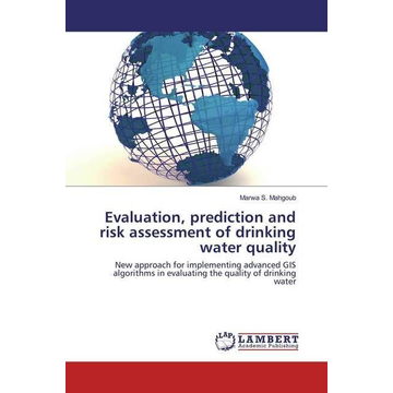 Mahgoub, Marwa S. Evaluation, prediction and risk assessment of drinking water quality - New approach for implementing advanced GIS algorithms in evaluating the quality of drinking water