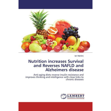 Martins, Ian Nutrition increases Survival and Reverses NAFLD and Alzheimers disease - Anti-aging diets reverse insulin resistance and improves thinking and intelligence with close links to chronic diseases