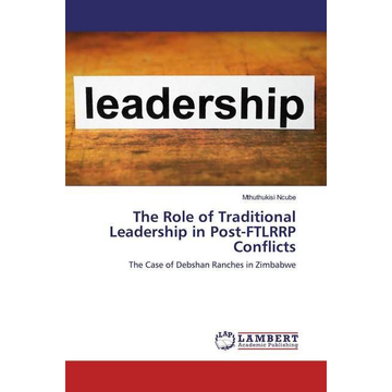 Ncube, Mthuthukisi The Role of Traditional Leadership in Post-FTLRRP Conflicts - The Case of Debshan Ranches in Zimbabwe