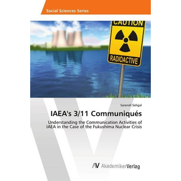Sehgal, Saransh IAEA's 3/11 Communiqués - Understanding the Communication Activities of IAEA in the Case of the Fukushima Nuclear Crisis