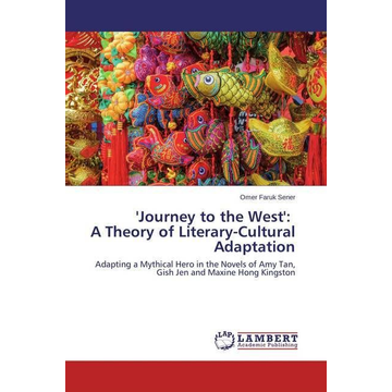 Sener, Omer Faruk 'Journey to the West': A Theory of Literary-Cultural Adaptation - Adapting a Mythical Hero in the Novels of Amy Tan, Gish Jen and Maxine Hong Kingston