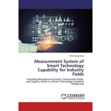 Young Yoon, Chui Measurement System of Smart Technology Capability for Industry Fields - Including Manufacturing Fields, Construction Fields, and Logistics Fields in a Smart Technology Capability Perspective