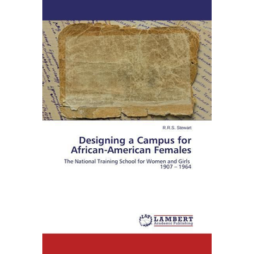 Stewart, R. R. S. Designing a Campus for African-American Females - The National Training School for Women and Girls 1907 1964
