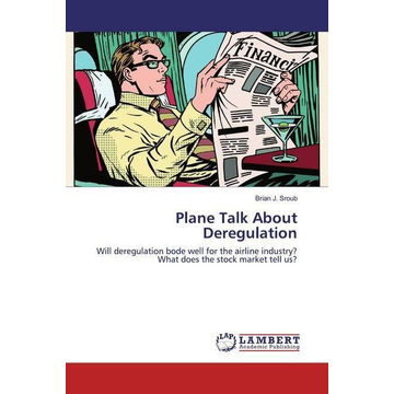 Sroub, Brian J. Plane Talk About Deregulation - Will deregulation bode well for the airline industry? What does the stock market tell us?