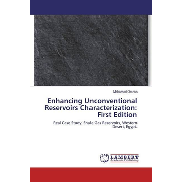 Omran, Mohamed Enhancing Unconventional Reservoirs Characterization: First Edition - Real Case Study: Shale Gas Reservoirs, Western Desert, Egypt.