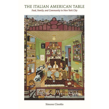 Cinotto, Simone The Italian American Table: Food, Family, and Community in New York City