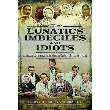 Burtinshaw, Kathryn Lunatics, Imbeciles and Idiots: A History of Insanity in Nineteenth-Century Britain and Ireland