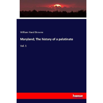 Browne, William Hand Maryland; The history of a palatinate