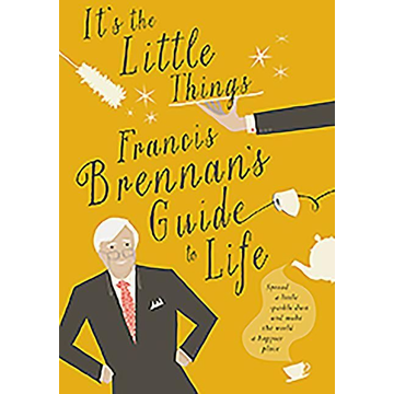 Brennan, Francis It's the Little Things: Francis Brennan's Guide to Life